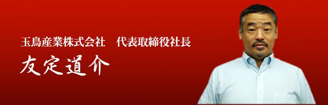 玉鳥産業株式会社 代表取締役社長 友定道介